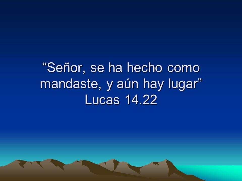 Señor, se ha hecho como mandaste, y aún hay lugar Lucas 14.22