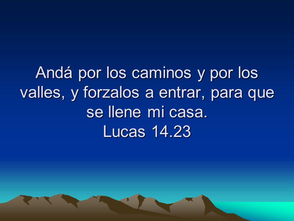 Andá por los caminos y por los valles, y forzalos a entrar, para que se llene mi casa. Lucas 14.23
