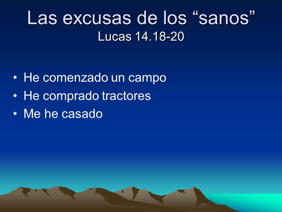 Las excusas de los sanos Lucas 14.18-20 He comenzado un campo He comprado tractores Me he casado