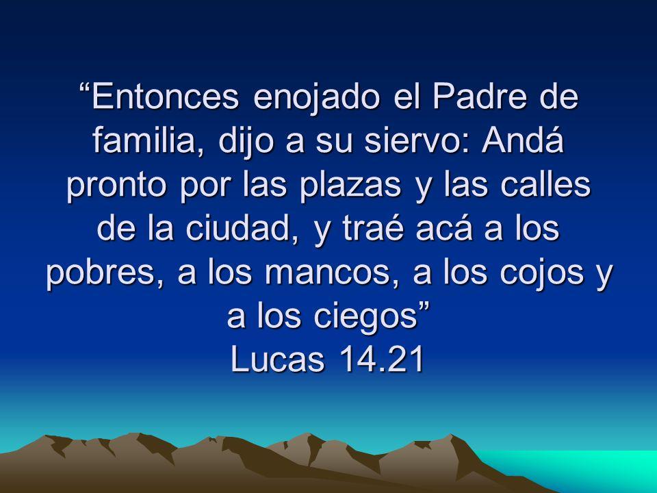 Entonces enojado el Padre de familia, dijo a su siervo: Andá pronto por las plazas y las calles de la ciudad, y traé acá a los pobres, a los mancos, a