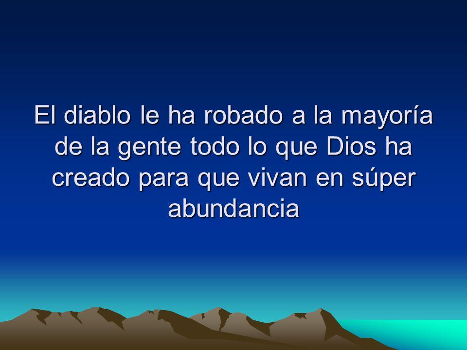 El diablo le ha robado a la mayoría de la gente todo lo que Dios ha creado para que vivan en súper abundancia