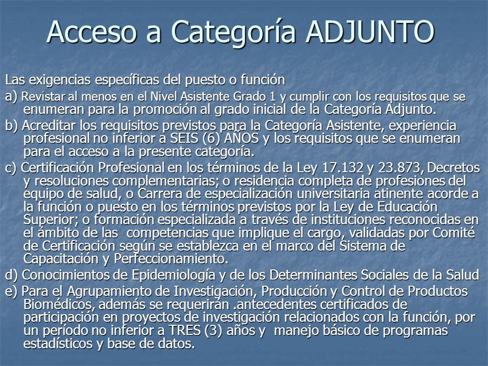 Acceso a Categoría ADJUNTO Las exigencias específicas del puesto o función a) Revistar al menos en el Nivel Asistente Grado 1 y cumplir con los requisitos que se enumeran para la promoción al grado inicial de la Categoría Adjunto.