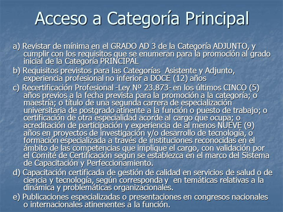 Acceso a Categoría Principal a) Revistar de mínima en el GRADO AD 3 de la Categoría ADJUNTO, y cumplir con los requisitos que se enumeran para la promoción al grado inicial de la Categoría PRINCIPAL b) Requisitos previstos para las Categorías Asistente y Adjunto, experiencia profesional no inferior a DOCE (12) años c) Recertificación Profesional -Ley Nº 23.873- en los últimos CINCO (5) años previos a la fecha prevista para la promoción a la categoría; o maestría; o título de una segunda carrera de especialización universitaria de postgrado atinente a la función o puesto de trabajo; o certificación de otra especialidad acorde al cargo que ocupa; o acreditación de participación y experiencia de al menos NUEVE (9) años en proyectos de investigación y/o desarrollo de tecnología, o formación especializada a través de instituciones reconocidas en el ámbito de las competencias que implique el cargo, con validación por el Comité de Certificación según se establezca en el marco del Sistema de Capacitación y Perfeccionamiento.