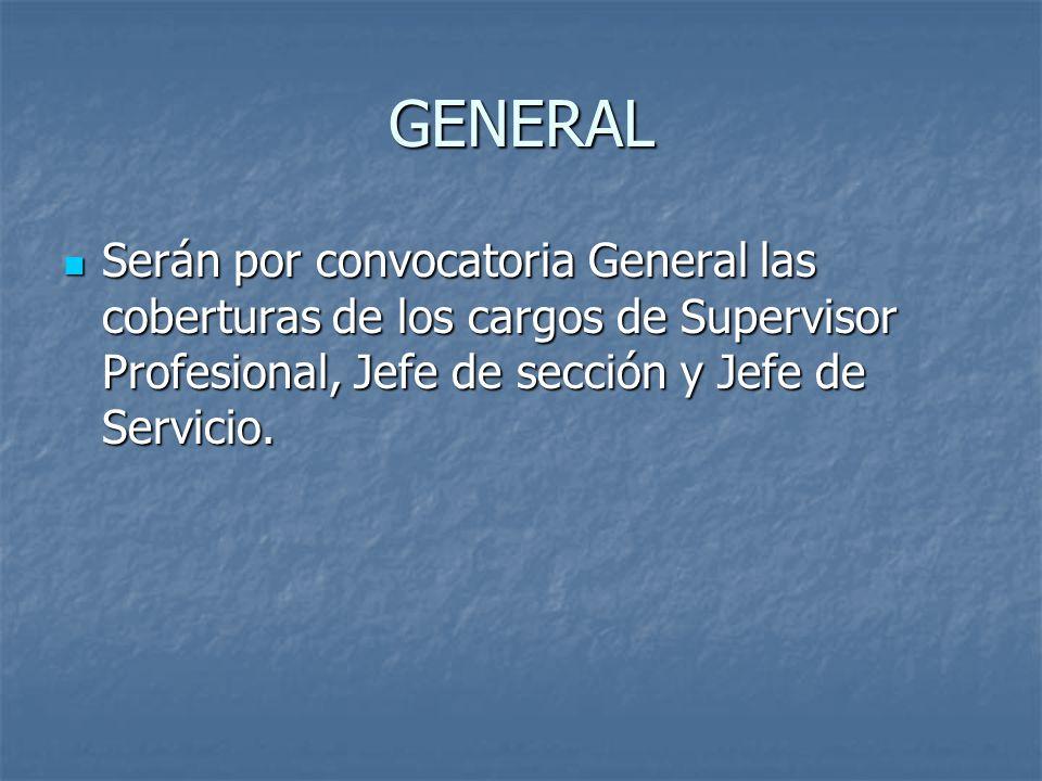GENERAL Serán por convocatoria General las coberturas de los cargos de Supervisor Profesional, Jefe de sección y Jefe de Servicio.