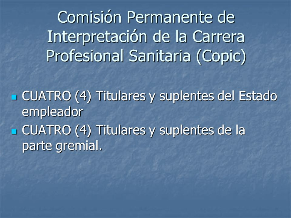 Comisión Permanente de Interpretación de la Carrera Profesional Sanitaria (Copic) CUATRO (4) Titulares y suplentes del Estado empleador CUATRO (4) Titulares y suplentes del Estado empleador CUATRO (4) Titulares y suplentes de la parte gremial.