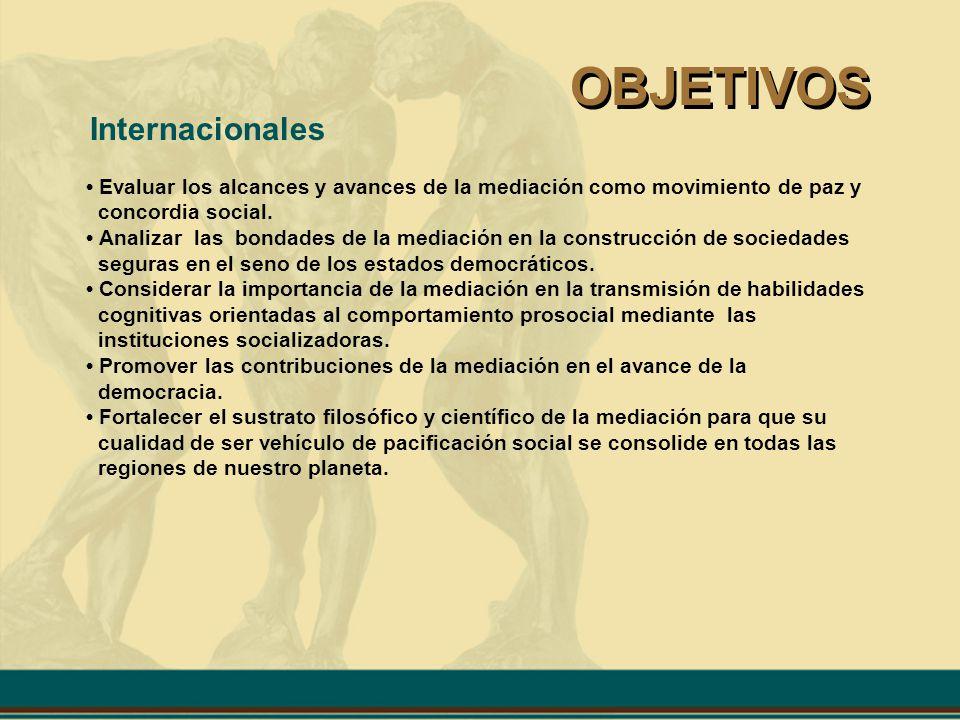 OBJETIVOS Internacionales Evaluar los alcances y avances de la mediación como movimiento de paz y concordia social. Analizar las bondades de la mediac