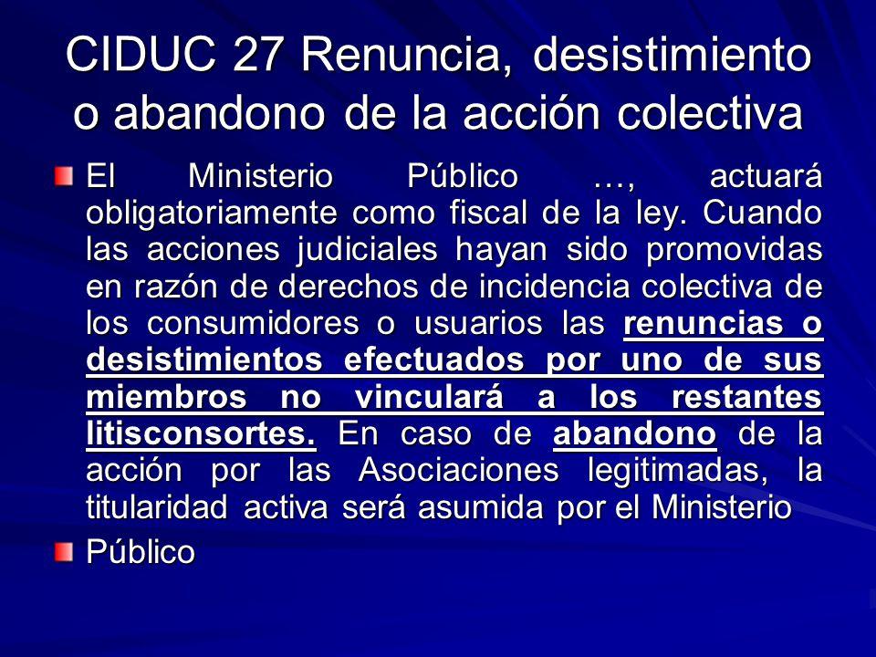 CIDUC 27 Renuncia, desistimiento o abandono de la acción colectiva El Ministerio Público …, actuará obligatoriamente como fiscal de la ley. Cuando las