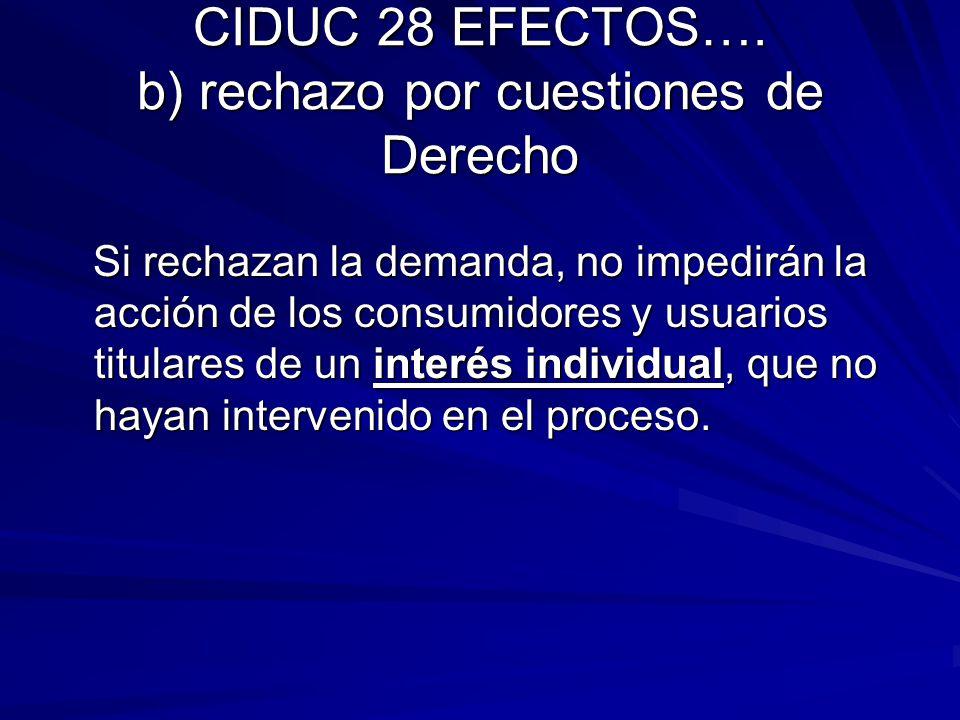 CIDUC 28 EFECTOS…. b) rechazo por cuestiones de Derecho Si rechazan la demanda, no impedirán la acción de los consumidores y usuarios titulares de un