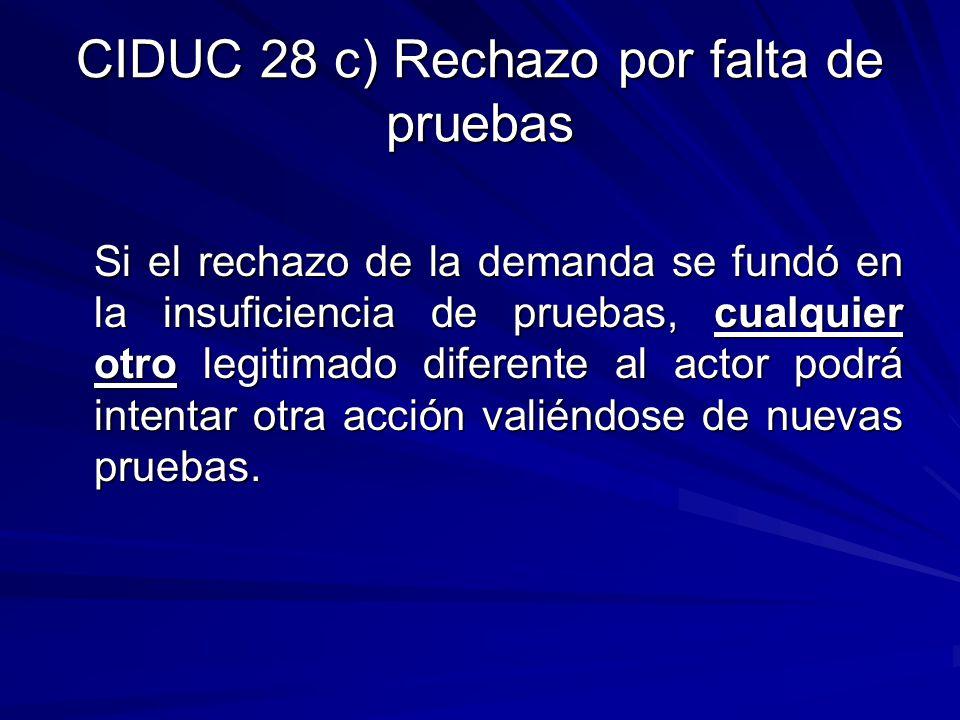 CIDUC 28 c) Rechazo por falta de pruebas Si el rechazo de la demanda se fundó en la insuficiencia de pruebas, cualquier otro legitimado diferente al a