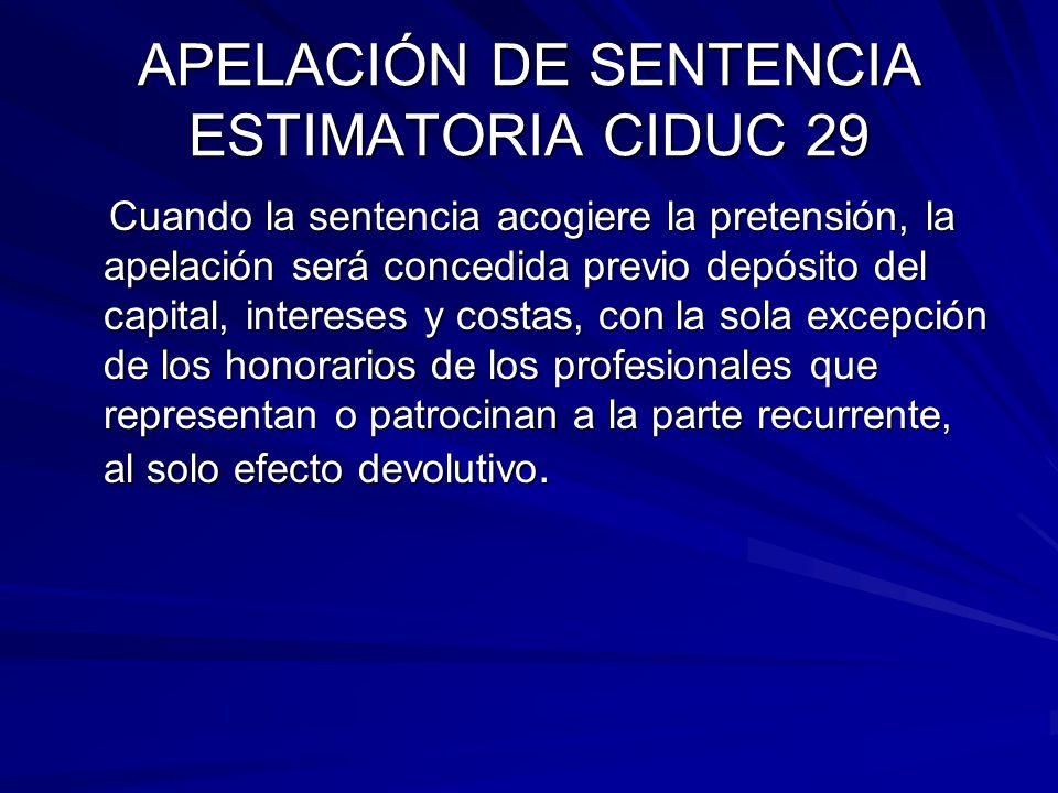 APELACIÓN DE SENTENCIA ESTIMATORIA CIDUC 29 Cuando la sentencia acogiere la pretensión, la apelación será concedida previo depósito del capital, inter