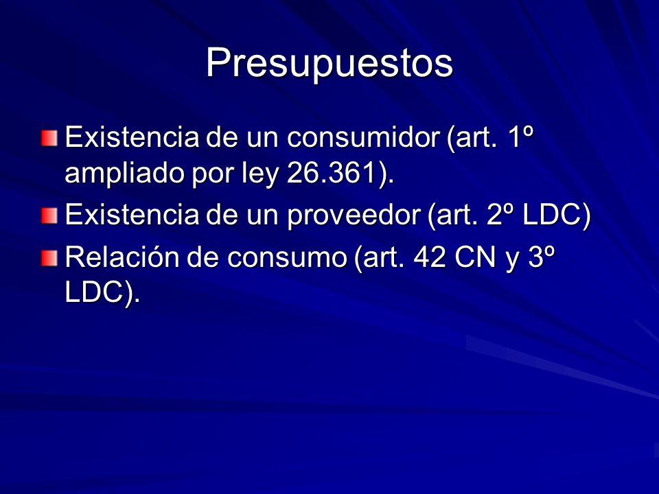 Presupuestos Existencia de un consumidor (art. 1º ampliado por ley 26.361). Existencia de un proveedor (art. 2º LDC) Relación de consumo (art. 42 CN y