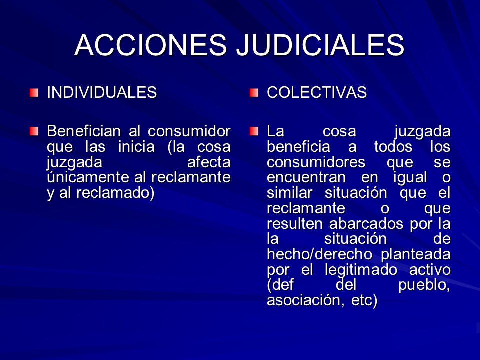 ACCIONES JUDICIALES INDIVIDUALES Benefician al consumidor que las inicia (la cosa juzgada afecta únicamente al reclamante y al reclamado) COLECTIVAS L