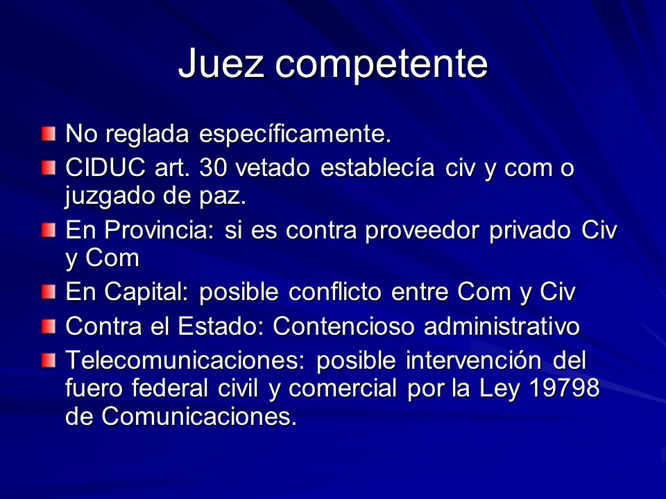 Juez competente No reglada específicamente. CIDUC art. 30 vetado establecía civ y com o juzgado de paz. En Provincia: si es contra proveedor privado C