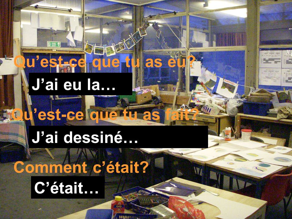 Quest-ce que tu as eu? Quest-ce que tu as fait? Comment cétait? Jai eu la… Jai dessiné… Cétait…
