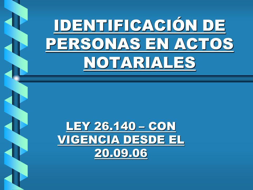 IDENTIFICACIÓN DE PERSONAS EN ACTOS NOTARIALES LEY 26.140 – CON VIGENCIA DESDE EL 20.09.06