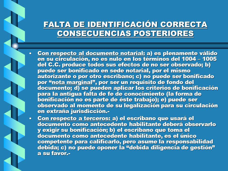 FALTA DE IDENTIFICACIÓN CORRECTA CONSECUENCIAS POSTERIORES Con respecto al documento notarial: a) es plenamente válido en su circulación, no es nulo en los términos del 1004 – 1005 del C.C.
