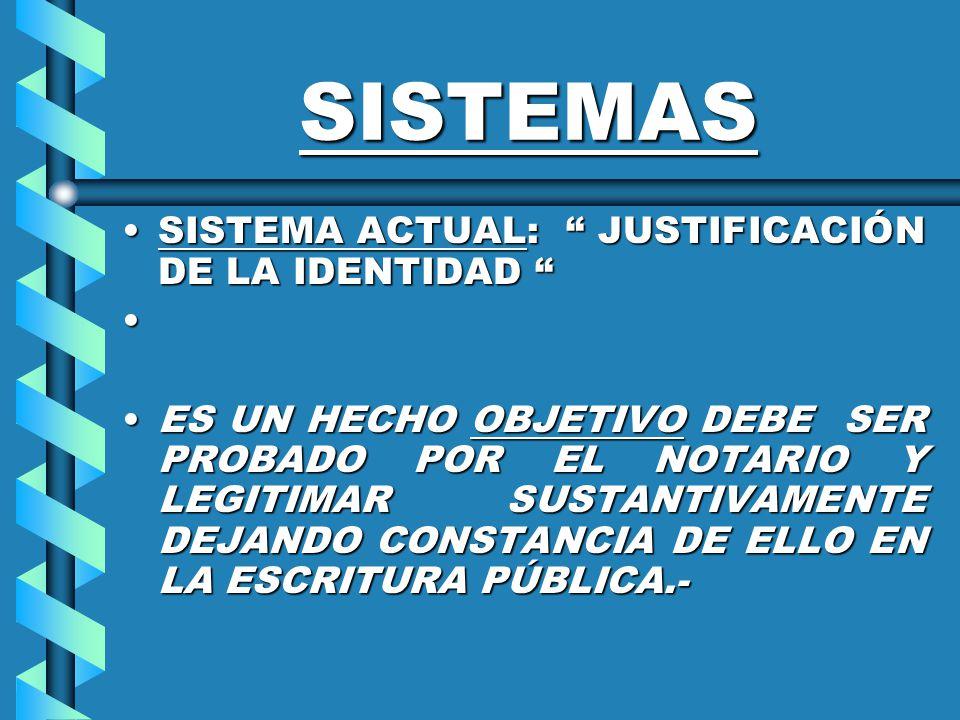 SISTEMAS SISTEMA ACTUAL: JUSTIFICACIÓN DE LA IDENTIDADSISTEMA ACTUAL: JUSTIFICACIÓN DE LA IDENTIDAD ES UN HECHO OBJETIVO DEBE SER PROBADO POR EL NOTARIO Y LEGITIMAR SUSTANTIVAMENTE DEJANDO CONSTANCIA DE ELLO EN LA ESCRITURA PÚBLICA.-ES UN HECHO OBJETIVO DEBE SER PROBADO POR EL NOTARIO Y LEGITIMAR SUSTANTIVAMENTE DEJANDO CONSTANCIA DE ELLO EN LA ESCRITURA PÚBLICA.-