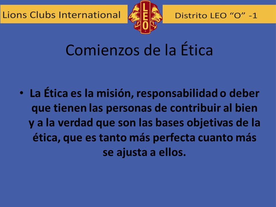 Comienzos de la Ética La Ética es la misión, responsabilidad o deber que tienen las personas de contribuir al bien y a la verdad que son las bases obj