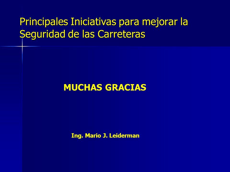 Principales Iniciativas para mejorar la Seguridad de las Carreteras MUCHAS GRACIAS Ing. Mario J. Leiderman