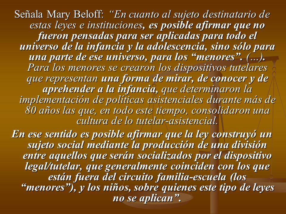 Señala Mary Beloff: En cuanto al sujeto destinatario de estas leyes e instituciones, es posible afirmar que no fueron pensadas para ser aplicadas para