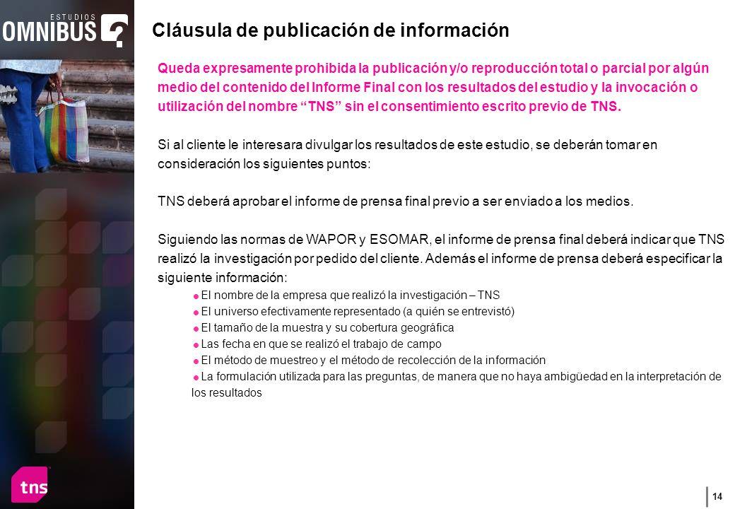 14 Queda expresamente prohibida la publicación y/o reproducción total o parcial por algún medio del contenido del Informe Final con los resultados del estudio y la invocación o utilización del nombre TNS sin el consentimiento escrito previo de TNS.