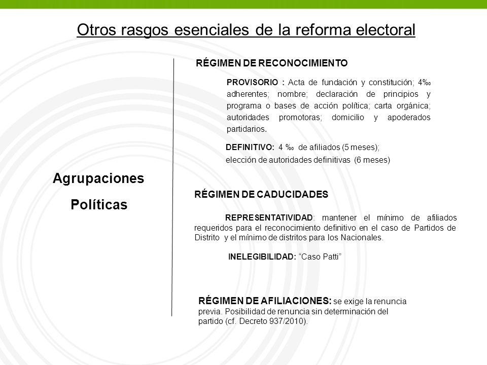 Otros rasgos esenciales de la reforma electoral Agrupaciones Políticas RÉGIMEN DE RECONOCIMIENTO RÉGIMEN DE CADUCIDADES REPRESENTATIVIDAD: mantener el mínimo de afiliados requeridos para el reconocimiento definitivo en el caso de Partidos de Distrito y el mínimo de distritos para los Nacionales.