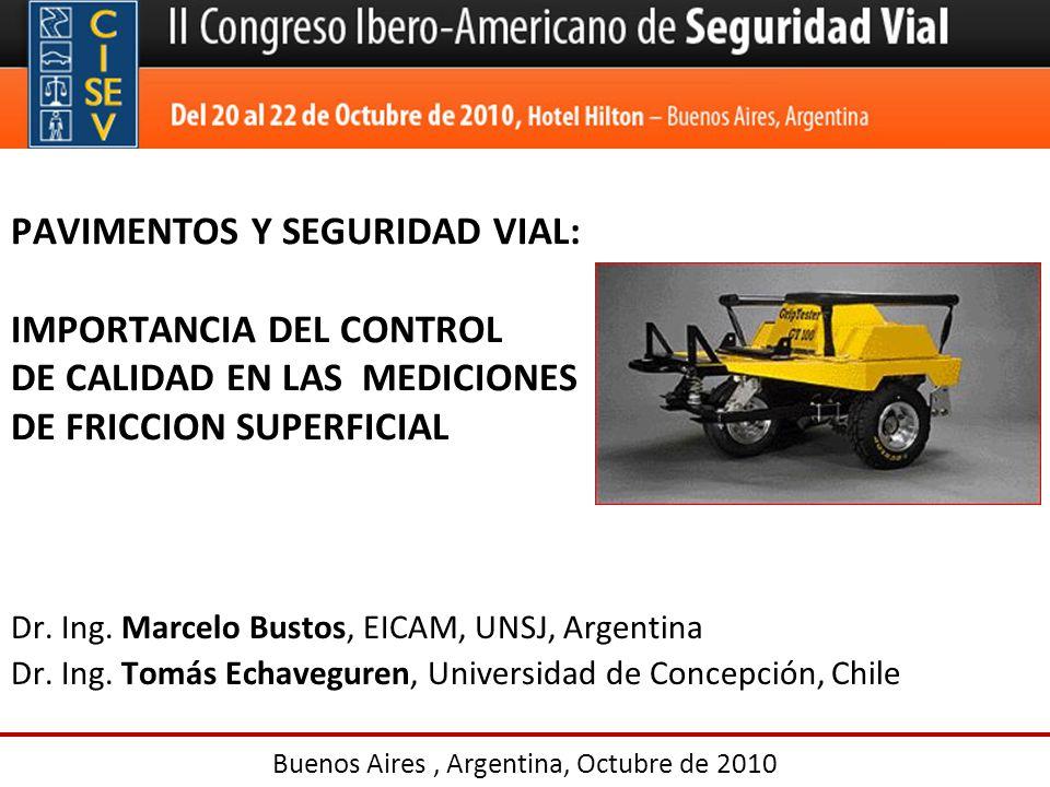 PAVIMENTOS Y SEGURIDAD VIAL: IMPORTANCIA DEL CONTROL DE CALIDAD EN LAS MEDICIONES DE FRICCION SUPERFICIAL Dr. Ing. Marcelo Bustos, EICAM, UNSJ, Argent