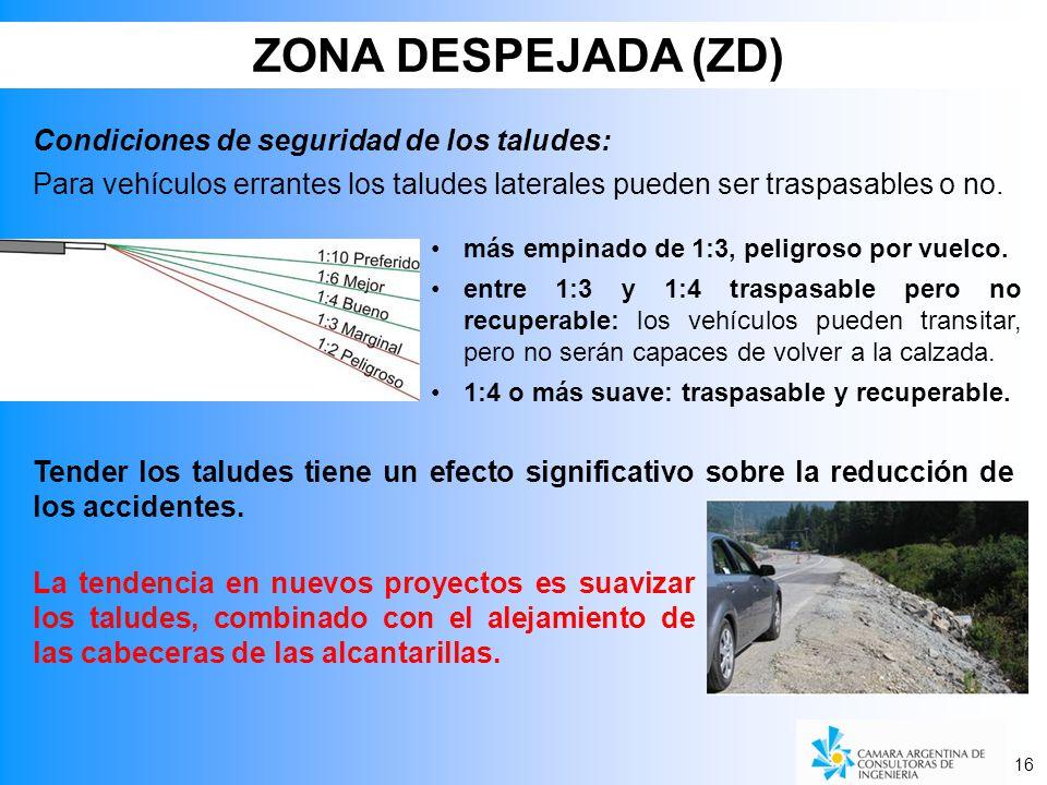 16 ZONA DESPEJADA (ZD) La tendencia en nuevos proyectos es suavizar los taludes, combinado con el alejamiento de las cabeceras de las alcantarillas. C