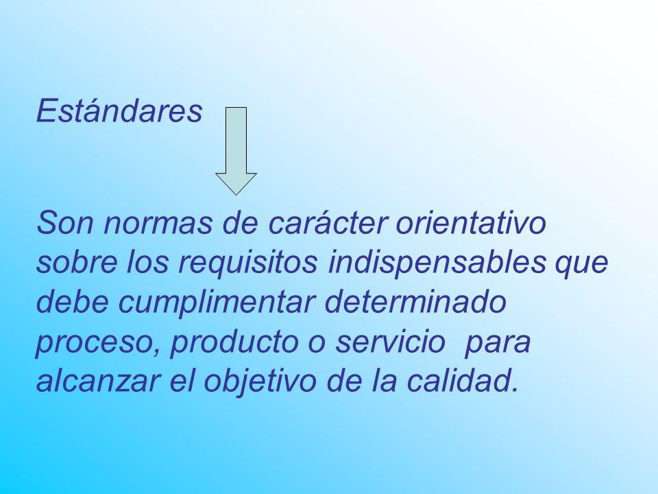 Estándares Son normas de carácter orientativo sobre los requisitos indispensables que debe cumplimentar determinado proceso, producto o servicio para alcanzar el objetivo de la calidad.