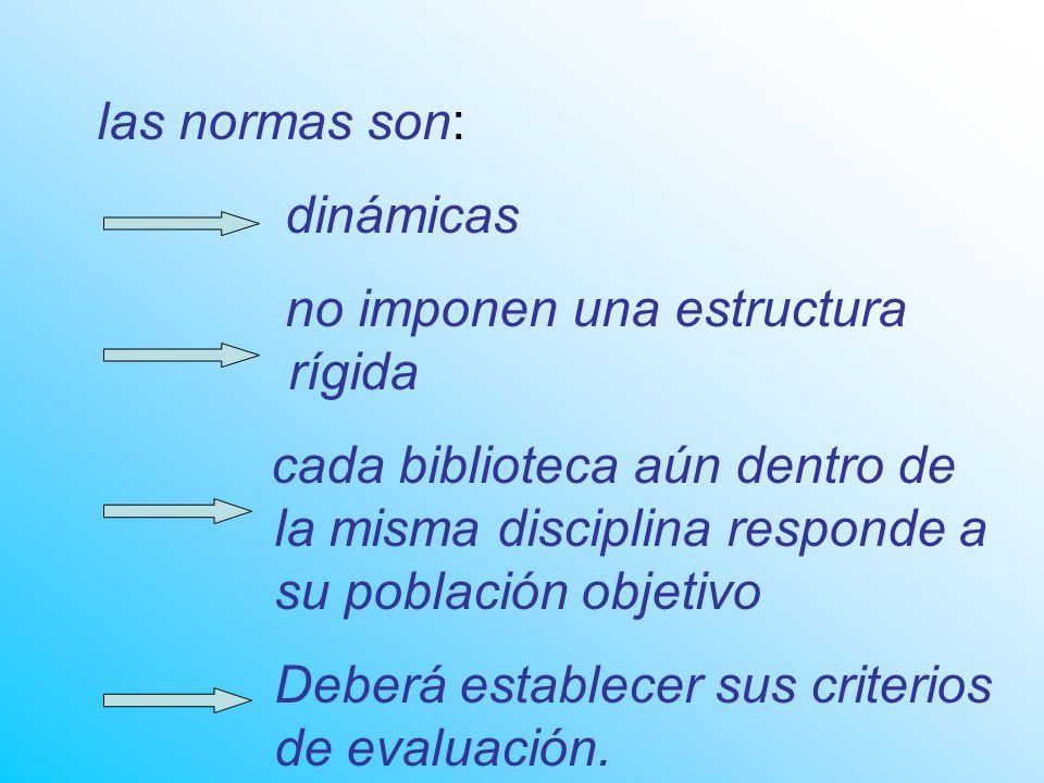 las normas son: dinámicas no imponen una estructura rígida cada biblioteca aún dentro de la misma disciplina responde a su población objetivo Deberá establecer sus criterios de evaluación.