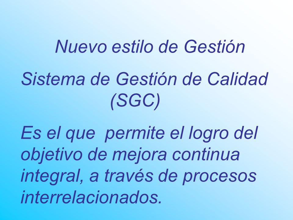 Nuevo estilo de Gestión Sistema de Gestión de Calidad (SGC) Es el que permite el logro del objetivo de mejora continua integral, a través de procesos interrelacionados.