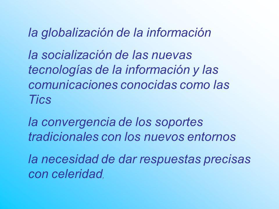 la globalización de la información la socialización de las nuevas tecnologías de la información y las comunicaciones conocidas como las Tics la convergencia de los soportes tradicionales con los nuevos entornos la necesidad de dar respuestas precisas con celeridad,