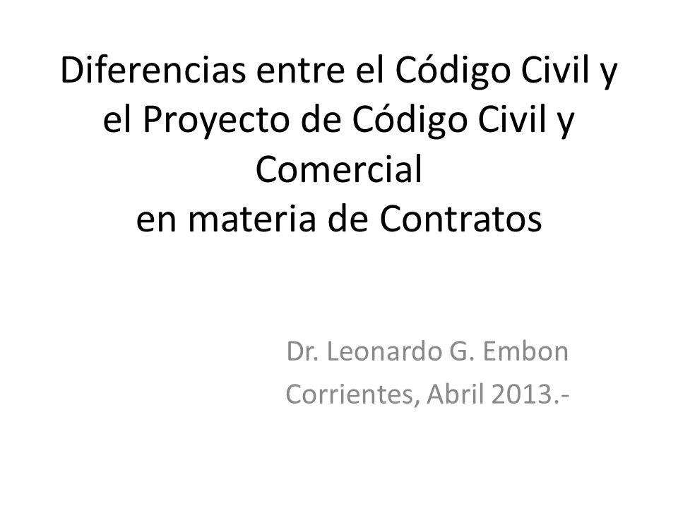 Diferencias entre el Código Civil y el Proyecto de Código Civil y Comercial en materia de Contratos Dr. Leonardo G. Embon Corrientes, Abril 2013.-