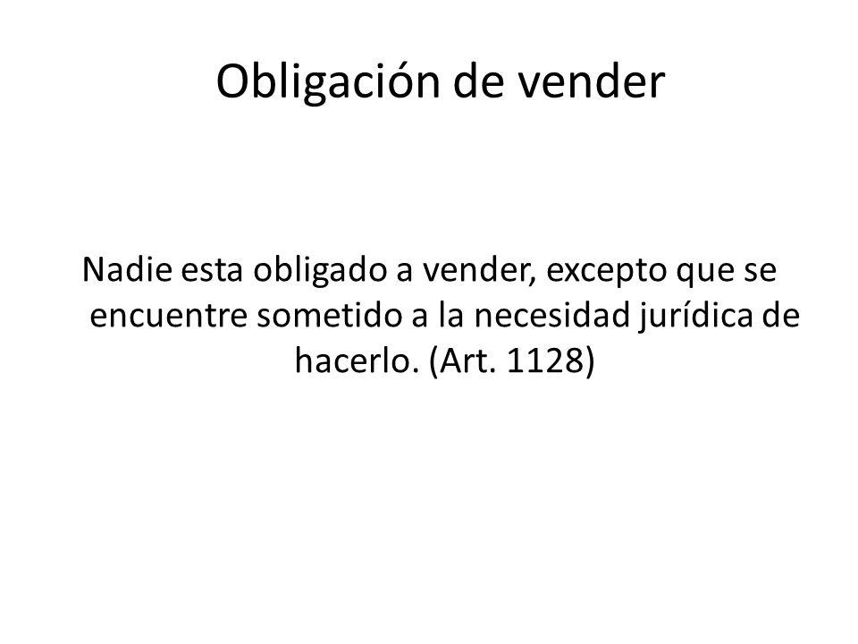 Obligación de vender Nadie esta obligado a vender, excepto que se encuentre sometido a la necesidad jurídica de hacerlo. (Art. 1128)