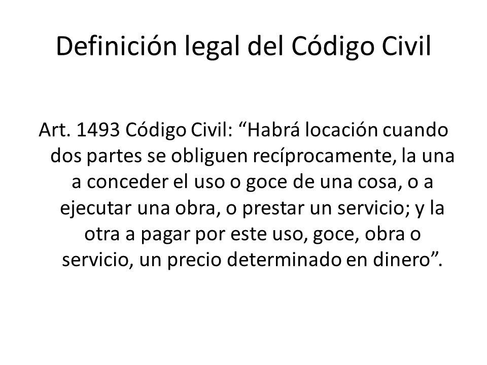 Definición legal del Código Civil Art. 1493 Código Civil: Habrá locación cuando dos partes se obliguen recíprocamente, la una a conceder el uso o goce