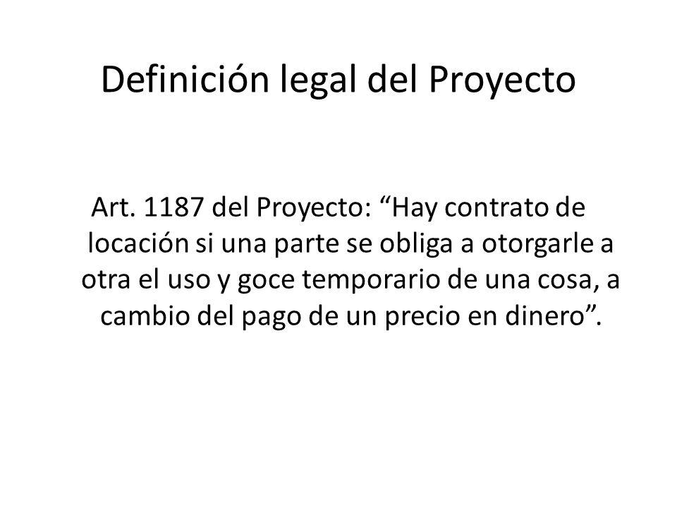 Definición legal del Proyecto Art. 1187 del Proyecto: Hay contrato de locación si una parte se obliga a otorgarle a otra el uso y goce temporario de u