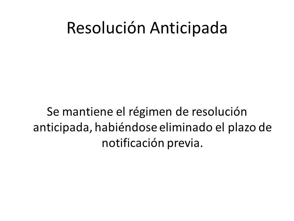 Resolución Anticipada Se mantiene el régimen de resolución anticipada, habiéndose eliminado el plazo de notificación previa.