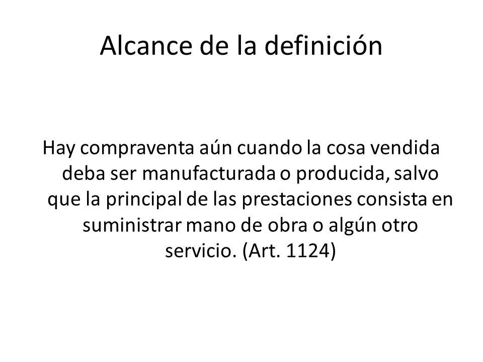 Alcance de la definición Hay compraventa aún cuando la cosa vendida deba ser manufacturada o producida, salvo que la principal de las prestaciones con