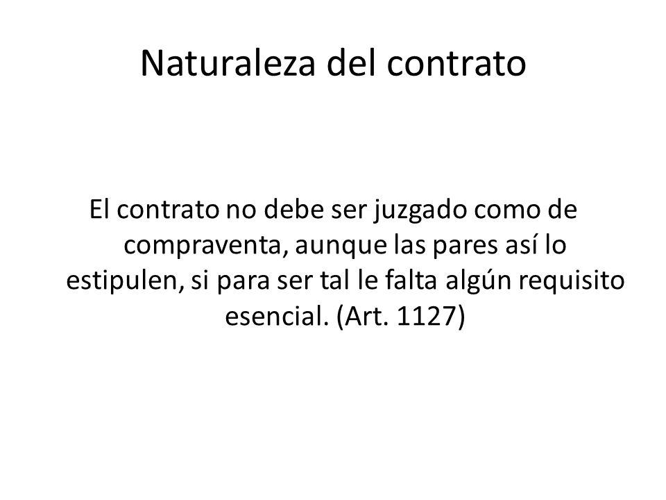 Naturaleza del contrato El contrato no debe ser juzgado como de compraventa, aunque las pares así lo estipulen, si para ser tal le falta algún requisi