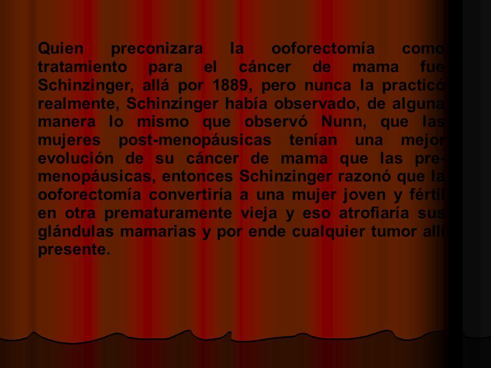 Quien preconizara la ooforectomía como tratamiento para el cáncer de mama fue Schinzinger, allá por 1889, pero nunca la practicó realmente, Schinzinger había observado, de alguna manera lo mismo que observó Nunn, que las mujeres post-menopáusicas tenían una mejor evolución de su cáncer de mama que las pre- menopáusicas, entonces Schinzinger razonó que la ooforectomía convertiría a una mujer joven y fértil en otra prematuramente vieja y eso atrofiaría sus glándulas mamarias y por ende cualquier tumor allí presente.