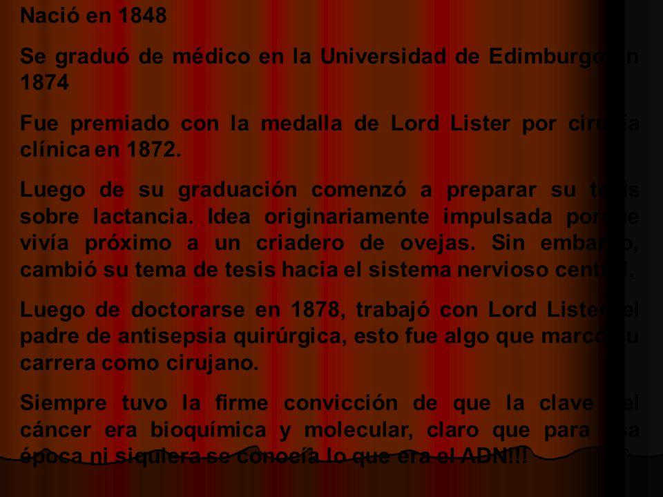 Nació en 1848 Se graduó de médico en la Universidad de Edimburgo en 1874 Fue premiado con la medalla de Lord Lister por cirugía clínica en 1872.