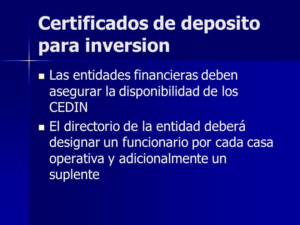 Certificados de deposito para inversion Las entidades financieras deben asegurar la disponibilidad de los CEDIN El directorio de la entidad deberá designar un funcionario por cada casa operativa y adicionalmente un suplente
