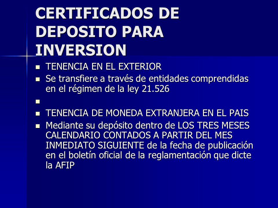 CERTIFICADOS DE DEPOSITO PARA INVERSION TENENCIA EN EL EXTERIOR TENENCIA EN EL EXTERIOR Se transfiere a través de entidades comprendidas en el régimen de la ley 21.526 Se transfiere a través de entidades comprendidas en el régimen de la ley 21.526 TENENCIA DE MONEDA EXTRANJERA EN EL PAIS TENENCIA DE MONEDA EXTRANJERA EN EL PAIS Mediante su depósito dentro de LOS TRES MESES CALENDARIO CONTADOS A PARTIR DEL MES INMEDIATO SIGUIENTE de la fecha de publicación en el boletín oficial de la reglamentación que dicte la AFIP Mediante su depósito dentro de LOS TRES MESES CALENDARIO CONTADOS A PARTIR DEL MES INMEDIATO SIGUIENTE de la fecha de publicación en el boletín oficial de la reglamentación que dicte la AFIP