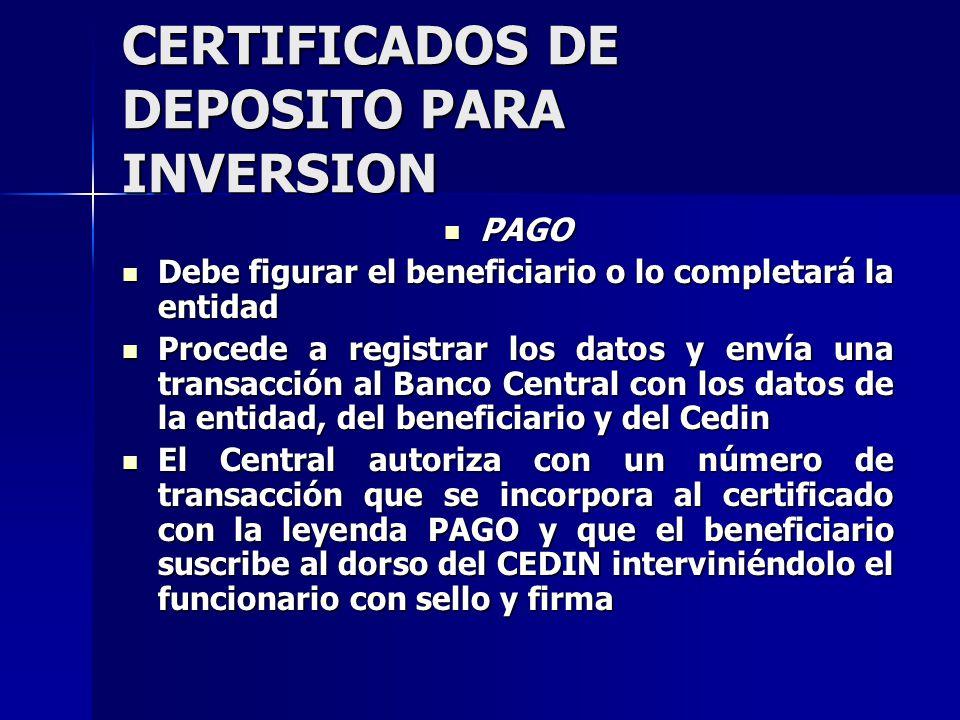 CERTIFICADOS DE DEPOSITO PARA INVERSION PAGO PAGO Debe figurar el beneficiario o lo completará la entidad Debe figurar el beneficiario o lo completará la entidad Procede a registrar los datos y envía una transacción al Banco Central con los datos de la entidad, del beneficiario y del Cedin Procede a registrar los datos y envía una transacción al Banco Central con los datos de la entidad, del beneficiario y del Cedin El Central autoriza con un número de transacción que se incorpora al certificado con la leyenda PAGO y que el beneficiario suscribe al dorso del CEDIN interviniéndolo el funcionario con sello y firma El Central autoriza con un número de transacción que se incorpora al certificado con la leyenda PAGO y que el beneficiario suscribe al dorso del CEDIN interviniéndolo el funcionario con sello y firma