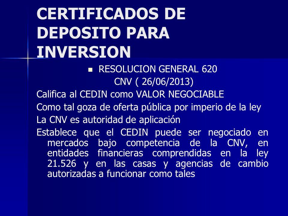 CERTIFICADOS DE DEPOSITO PARA INVERSION RESOLUCION GENERAL 620 CNV ( 26/06/2013) Califica al CEDIN como VALOR NEGOCIABLE Como tal goza de oferta pública por imperio de la ley La CNV es autoridad de aplicación Establece que el CEDIN puede ser negociado en mercados bajo competencia de la CNV, en entidades financieras comprendidas en la ley 21.526 y en las casas y agencias de cambio autorizadas a funcionar como tales