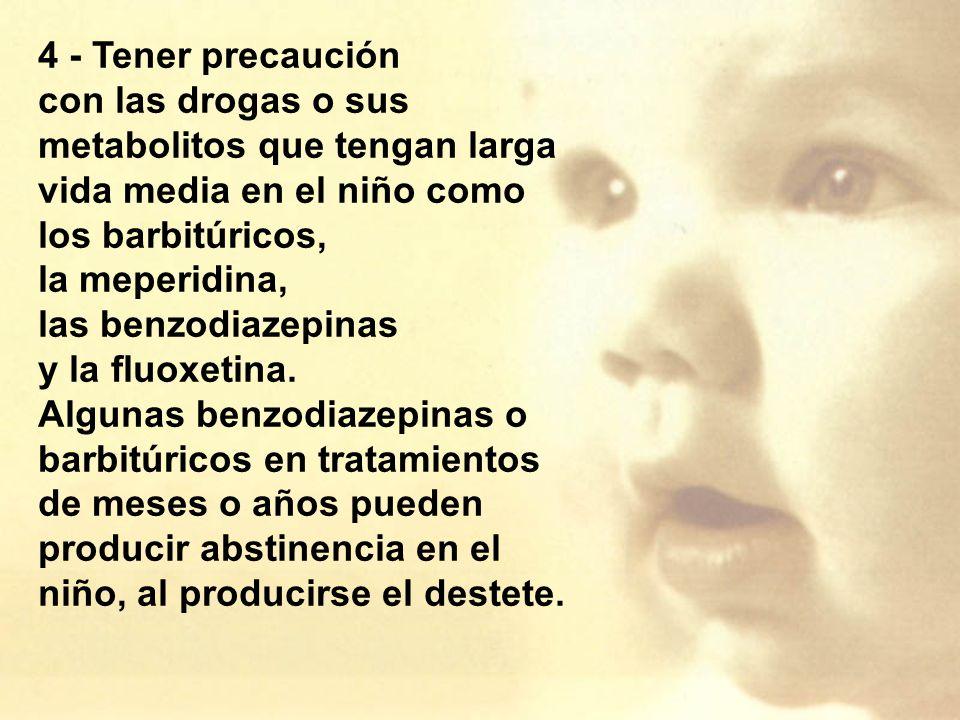 4 - Tener precaución con las drogas o sus metabolitos que tengan larga vida media en el niño como los barbitúricos, la meperidina, las benzodiazepinas y la fluoxetina.