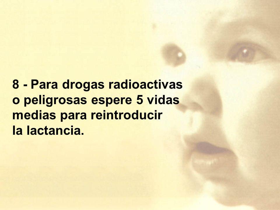 8 - Para drogas radioactivas o peligrosas espere 5 vidas medias para reintroducir la lactancia.