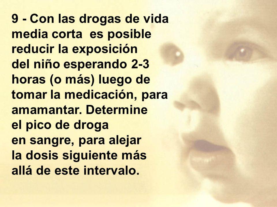 9 - Con las drogas de vida media corta es posible reducir la exposición del niño esperando 2-3 horas (o más) luego de tomar la medicación, para amamantar.