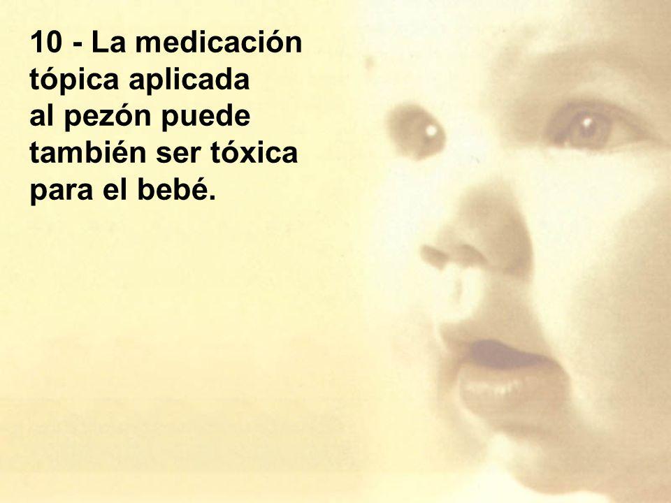 10 - La medicación tópica aplicada al pezón puede también ser tóxica para el bebé.