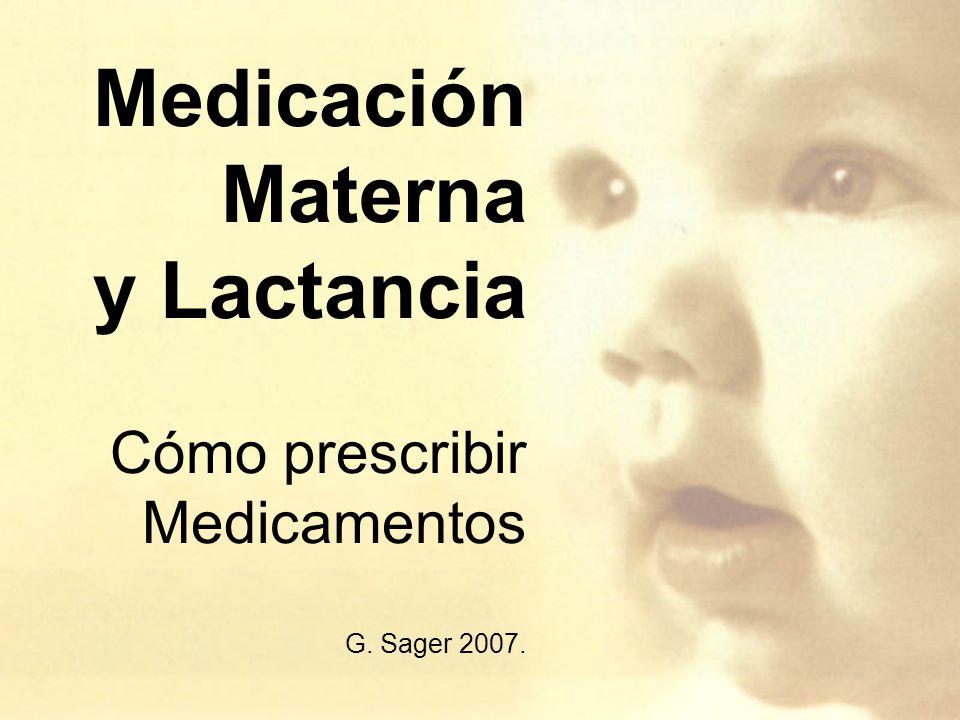 Medicación Materna y Lactancia Cómo prescribir Medicamentos G. Sager 2007.